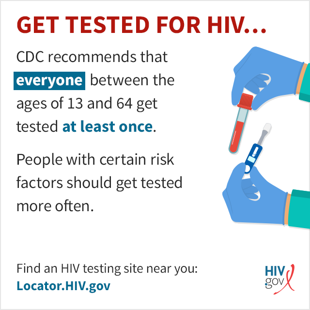 CDC recommends that everyone between the ages of 13 and 64 get tested at least once and that people with certain risk factors get tested more often